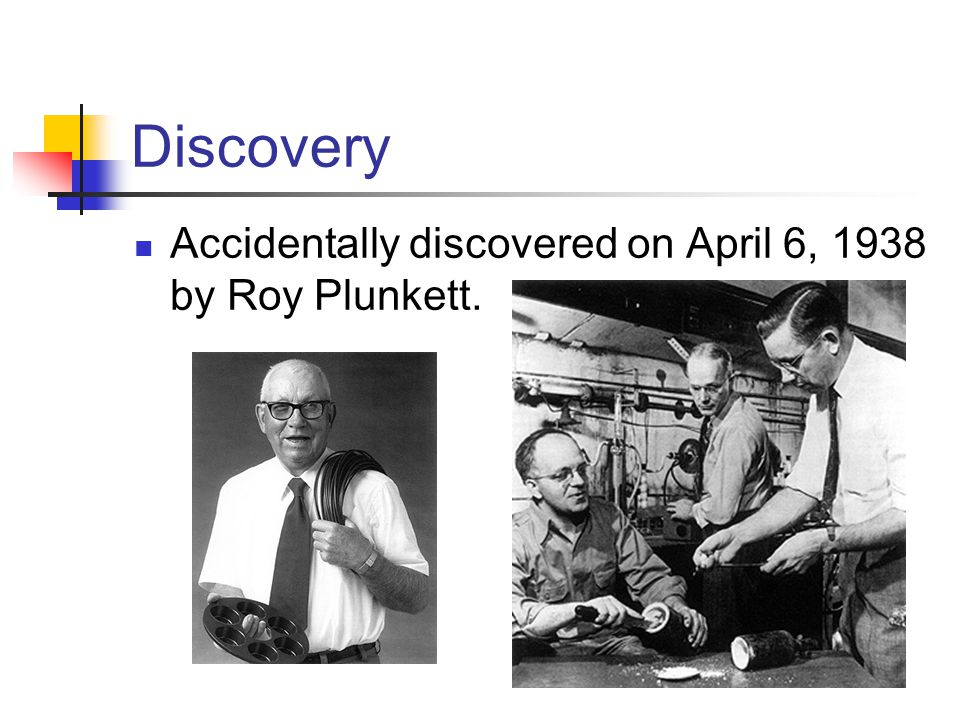 Discovery Accidentally discovered on April 6, 1938 by Roy Plunkett.