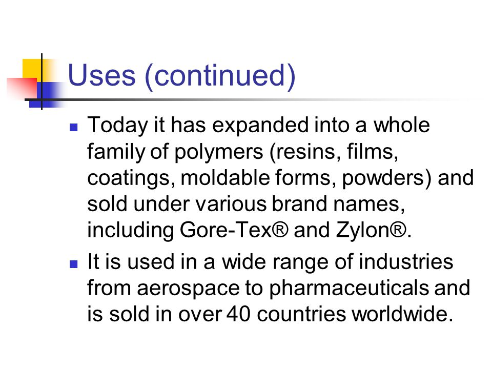 Uses (continued) Today it has expanded into a whole family of polymers (resins, films, coatings, moldable forms, powders) and sold under various brand names, including Gore-Tex® and Zylon®.