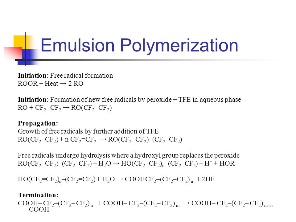 Emulsion Polymerization Initiation: Free radical formation ROOR + Heat → 2 RO Initiation: Formation of new free radicals by peroxide + TFE in aqueous phase RO + CF 2 =CF 2 → RO(CF 2 –CF 2 ) Propagation: Growth of free radicals by further addition of TFE RO(CF 2 –CF 2 ) + n CF 2 =CF 2 → RO(CF 2 –CF 2 )–(CF 2 –CF 2 ) Free radicals undergo hydrolysis where a hydroxyl group replaces the peroxide RO(CF 2 –CF 2 )–(CF 2 –CF 2 ) + H 2 O → HO(CF 2 –CF 2 ) n –(CF 2 –CF 2 ) + H + + HOR HO(CF 2 =CF 2 ) n –(CF 2 =CF 2 ) + H 2 O → COOHCF 2 –(CF 2 –CF 2 ) n + 2HF Termination: COOH– CF 2 –(CF 2 – CF 2 ) n + COOH– CF 2 –(CF 2 – CF 2 ) m → COOH– CF 2 –(CF 2 – CF 2 ) m+n COOH