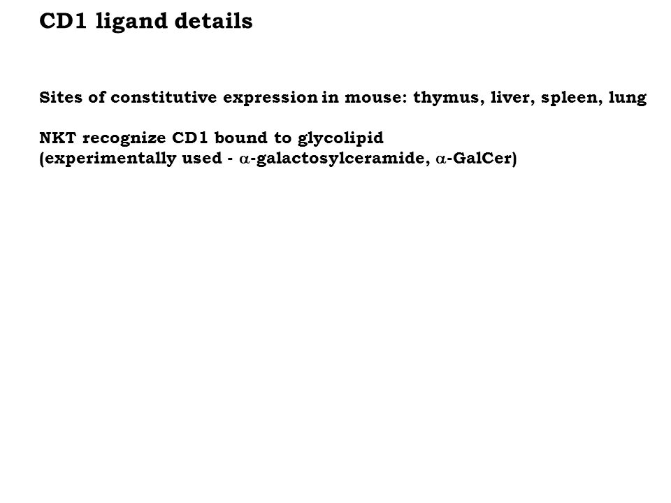 CD1 ligand details Sites of constitutive expression in mouse: thymus, liver, spleen, lung NKT recognize CD1 bound to glycolipid (experimentally used -  -galactosylceramide,  -GalCer)