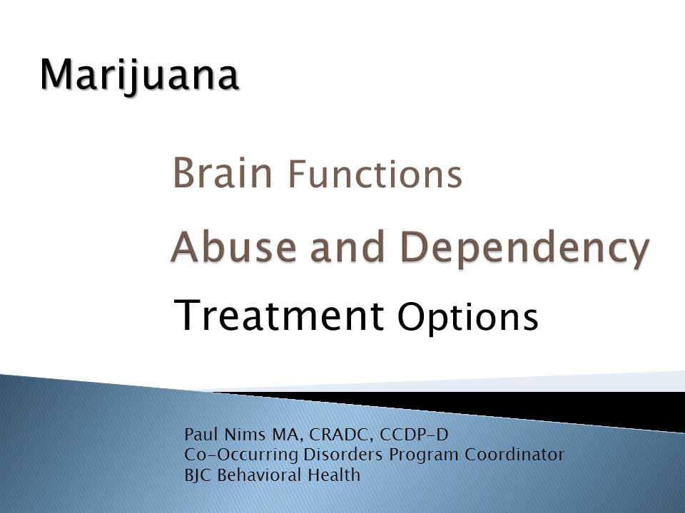 Brain Functions Treatment Options Paul Nims MA, CRADC, CCDP-D Co-Occurring Disorders Program Coordinator BJC Behavioral Health Marijuana