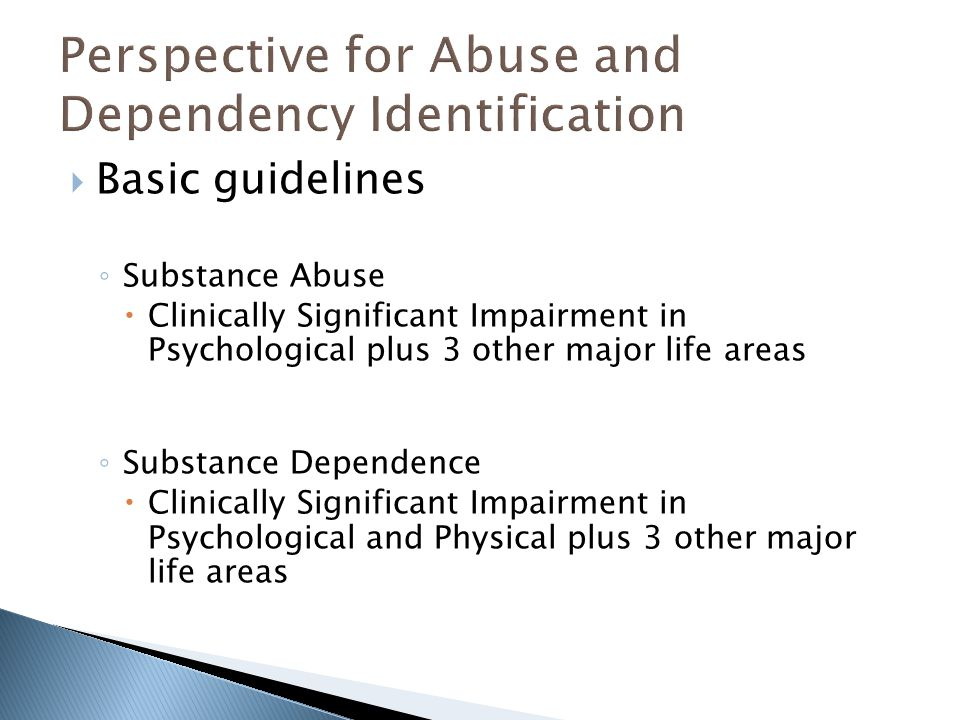  Basic guidelines ◦ Substance Abuse  Clinically Significant Impairment in Psychological plus 3 other major life areas ◦ Substance Dependence  Clini