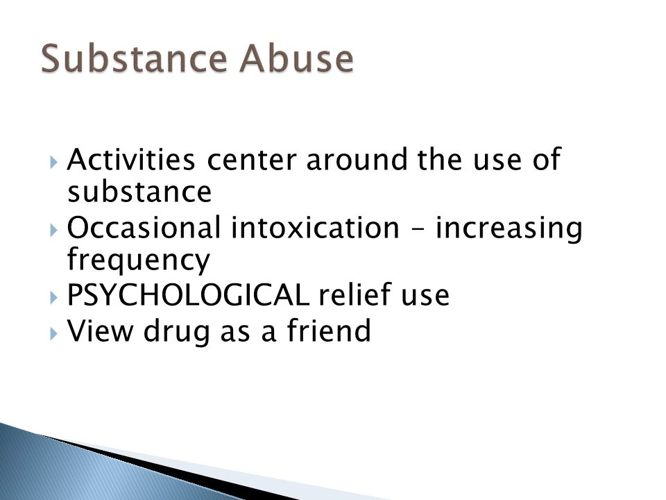  Activities center around the use of substance  Occasional intoxication – increasing frequency  PSYCHOLOGICAL relief use  View drug as a friend