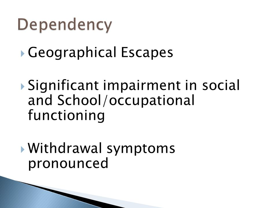  Geographical Escapes  Significant impairment in social and School/occupational functioning  Withdrawal symptoms pronounced