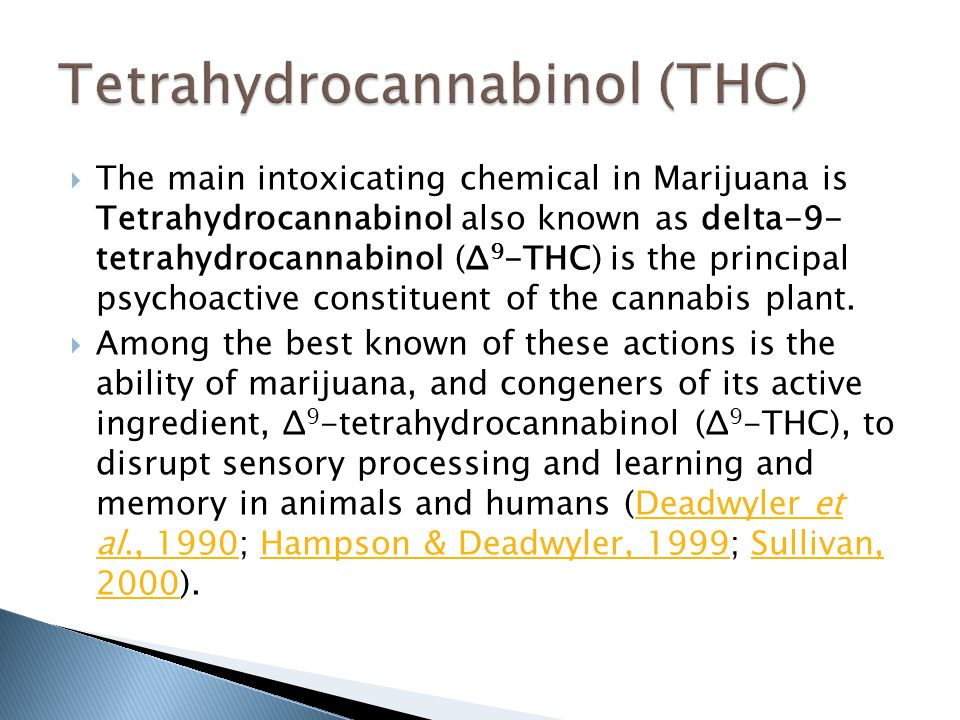  The main intoxicating chemical in Marijuana is Tetrahydrocannabinol also known as delta-9- tetrahydrocannabinol (Δ 9 -THC) is the principal psychoac