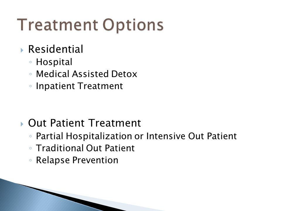  Residential ◦ Hospital ◦ Medical Assisted Detox ◦ Inpatient Treatment  Out Patient Treatment ◦ Partial Hospitalization or Intensive Out Patient ◦ T