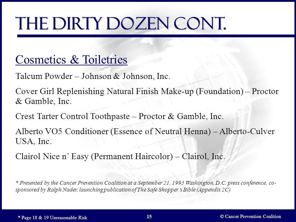 © Cancer Prevention Coalition 15 The Dirty Dozen Cont. * Page 18 & 19 Unreasonable Risk Cosmetics & Toiletries Talcum Powder – Johnson & Johnson, Inc.