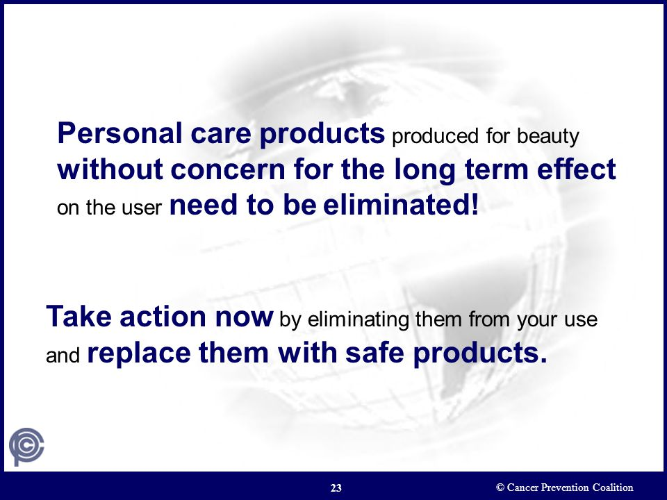 © Cancer Prevention Coalition 23 Take action now by eliminating them from your use and replace them with safe products. Personal care products produce