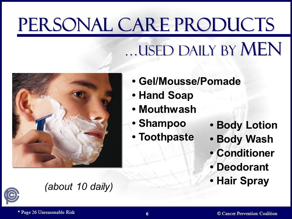 Hand Soap Shampoo Toothpaste Infants & Children …Personal care products Used daily © Cancer Prevention Coalition Pg 26 Unreasonable Risk7 (about 3 daily)