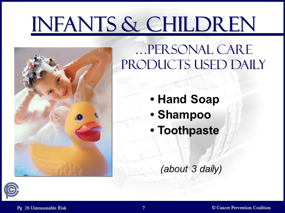 Hand Soap Shampoo Toothpaste Infants & Children …Personal care products Used daily © Cancer Prevention Coalition Pg 26 Unreasonable Risk7 (about 3 dai