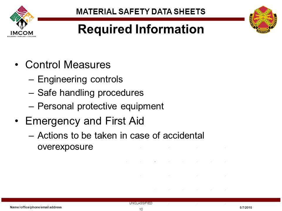 Control Measures –Engineering controls –Safe handling procedures –Personal protective equipment Emergency and First Aid –Actions to be taken in case of accidental overexposure Required Information Name//office/phone/email address UNCLASSIFIED 5/7/2015 10 MATERIAL SAFETY DATA SHEETS