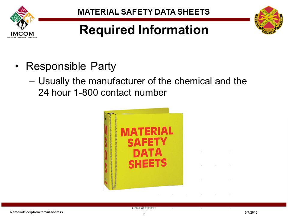 Responsible Party –Usually the manufacturer of the chemical and the 24 hour 1-800 contact number Required Information Name//office/phone/email address UNCLASSIFIED 5/7/2015 11 MATERIAL SAFETY DATA SHEETS