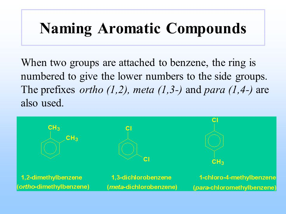 Naming Aromatic Compounds When two groups are attached to benzene, the ring is numbered to give the lower numbers to the side groups. The prefixes ort