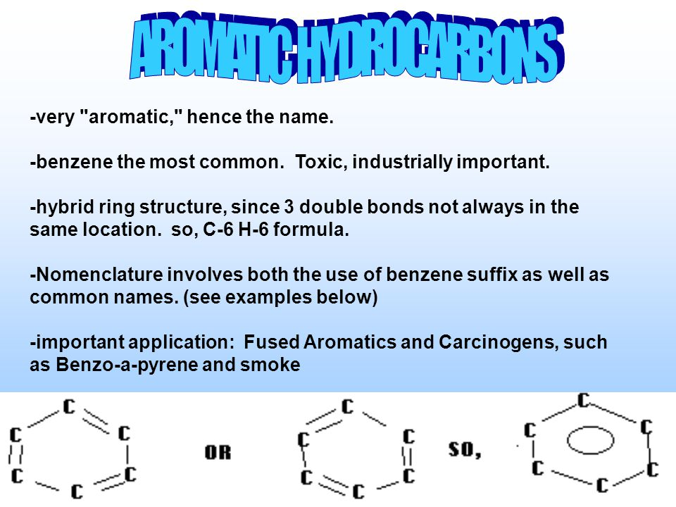 -very aromatic, hence the name. -benzene the most common.