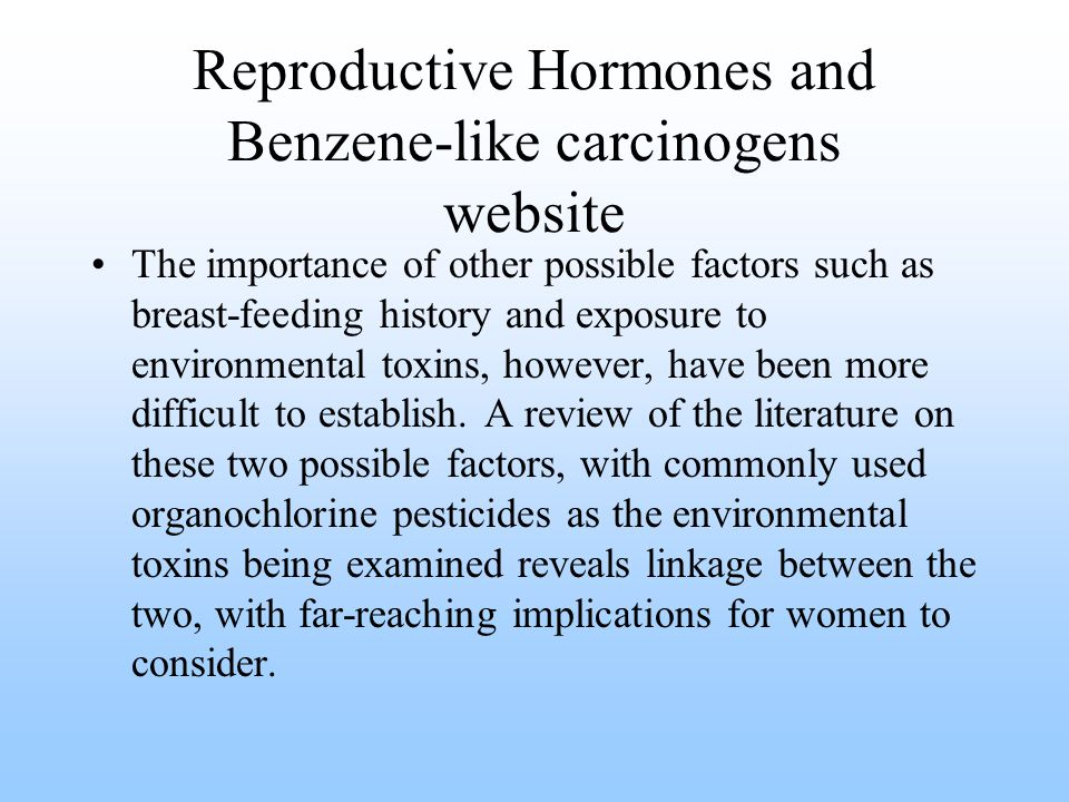 Reproductive Hormones and Benzene-like carcinogens website The importance of other possible factors such as breast-feeding history and exposure to environmental toxins, however, have been more difficult to establish.