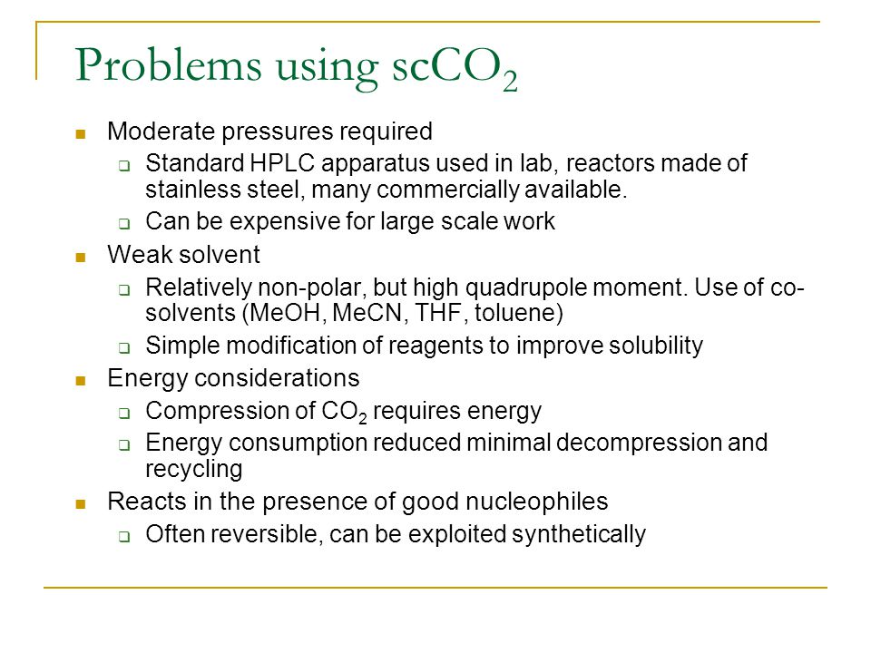Problems using scCO 2 Moderate pressures required  Standard HPLC apparatus used in lab, reactors made of stainless steel, many commercially available.