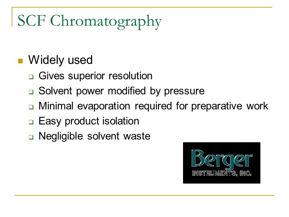 SCF Chromatography Widely used  Gives superior resolution  Solvent power modified by pressure  Minimal evaporation required for preparative work  Easy product isolation  Negligible solvent waste