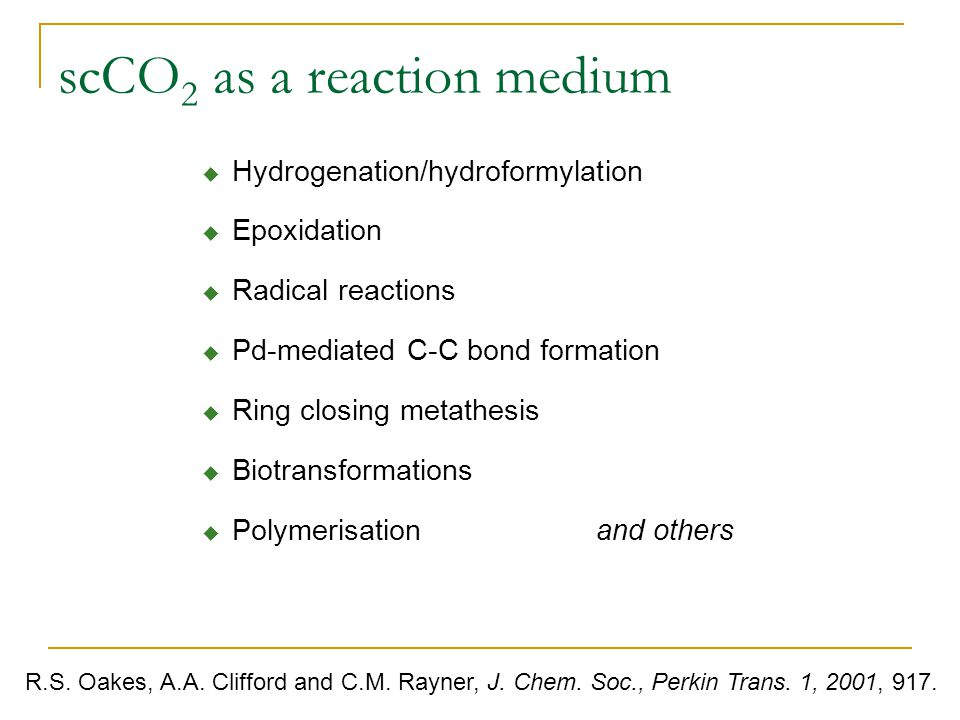 scCO 2 as a reaction medium  Hydrogenation/hydroformylation  Epoxidation  Radical reactions  Pd-mediated C-C bond formation  Ring closing metathesis  Biotransformations  Polymerisation and others R.S.