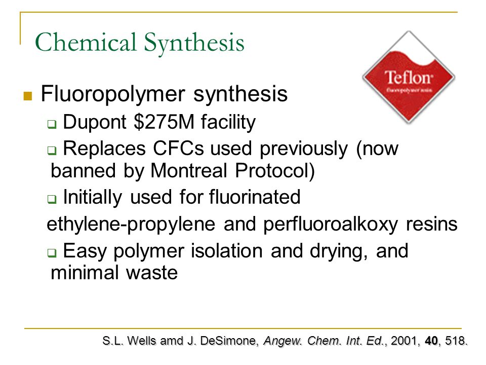 Chemical Synthesis Fluoropolymer synthesis  Dupont $275M facility  Replaces CFCs used previously (now banned by Montreal Protocol)  Initially used for fluorinated ethylene-propylene and perfluoroalkoxy resins  Easy polymer isolation and drying, and minimal waste S.L.