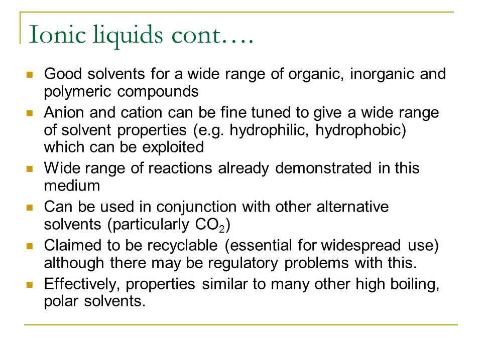 Ionic liquids cont…. Good solvents for a wide range of organic, inorganic and polymeric compounds Anion and cation can be fine tuned to give a wide ra