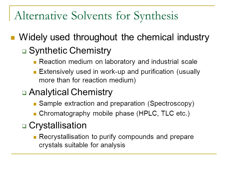 Alternative Solvents for Synthesis Widely used throughout the chemical industry  Synthetic Chemistry Reaction medium on laboratory and industrial scale Extensively used in work-up and purification (usually more than for reaction medium)  Analytical Chemistry Sample extraction and preparation (Spectroscopy) Chromatography mobile phase (HPLC, TLC etc.)  Crystallisation Recrystallisation to purify compounds and prepare crystals suitable for analysis