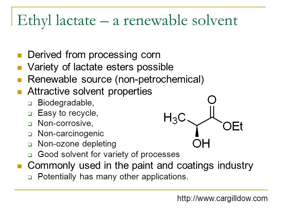 Ethyl lactate – a renewable solvent Derived from processing corn Variety of lactate esters possible Renewable source (non-petrochemical) Attractive solvent properties  Biodegradable,  Easy to recycle,  Non-corrosive,  Non-carcinogenic  Non-ozone depleting  Good solvent for variety of processes Commonly used in the paint and coatings industry  Potentially has many other applications.