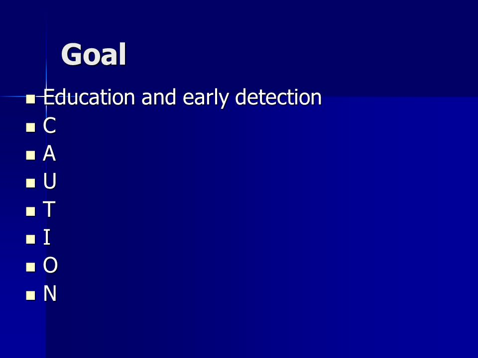 Goal Education and early detection Education and early detection C A U T I O N
