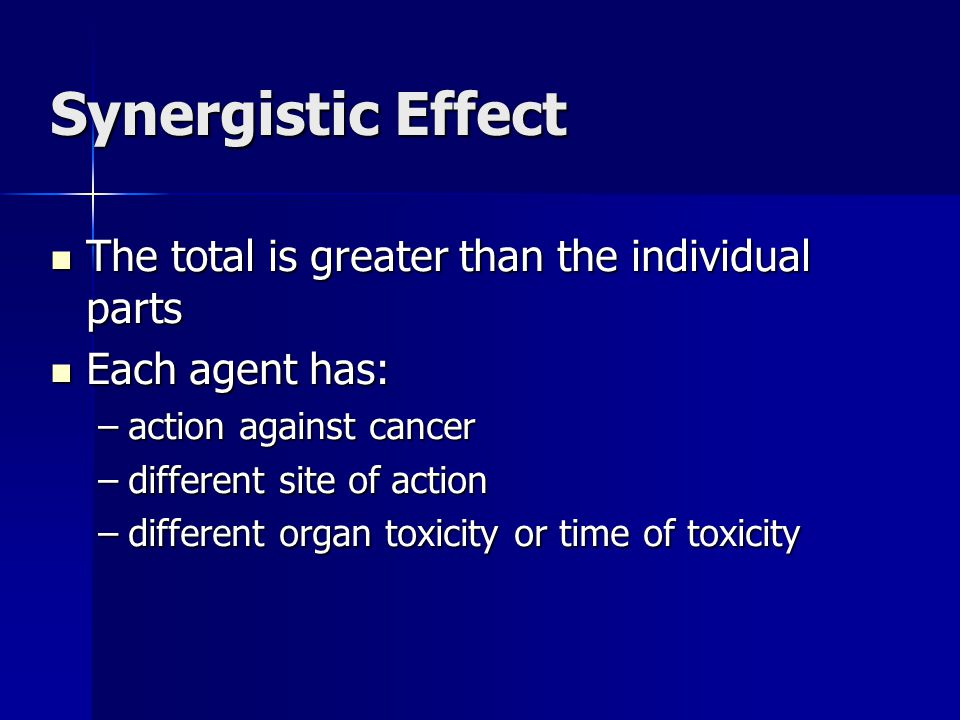 Synergistic Effect The total is greater than the individual parts The total is greater than the individual parts Each agent has: Each agent has: –action against cancer –different site of action –different organ toxicity or time of toxicity