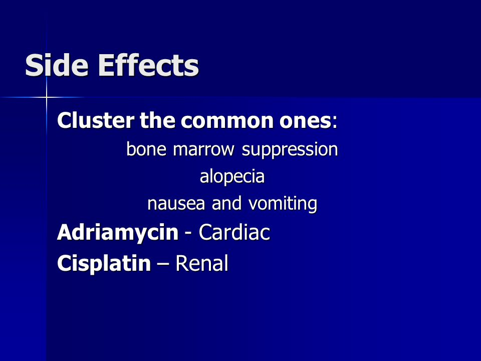 Side Effects Cluster the common ones: bone marrow suppression alopecia nausea and vomiting Adriamycin - Cardiac Cisplatin – Renal