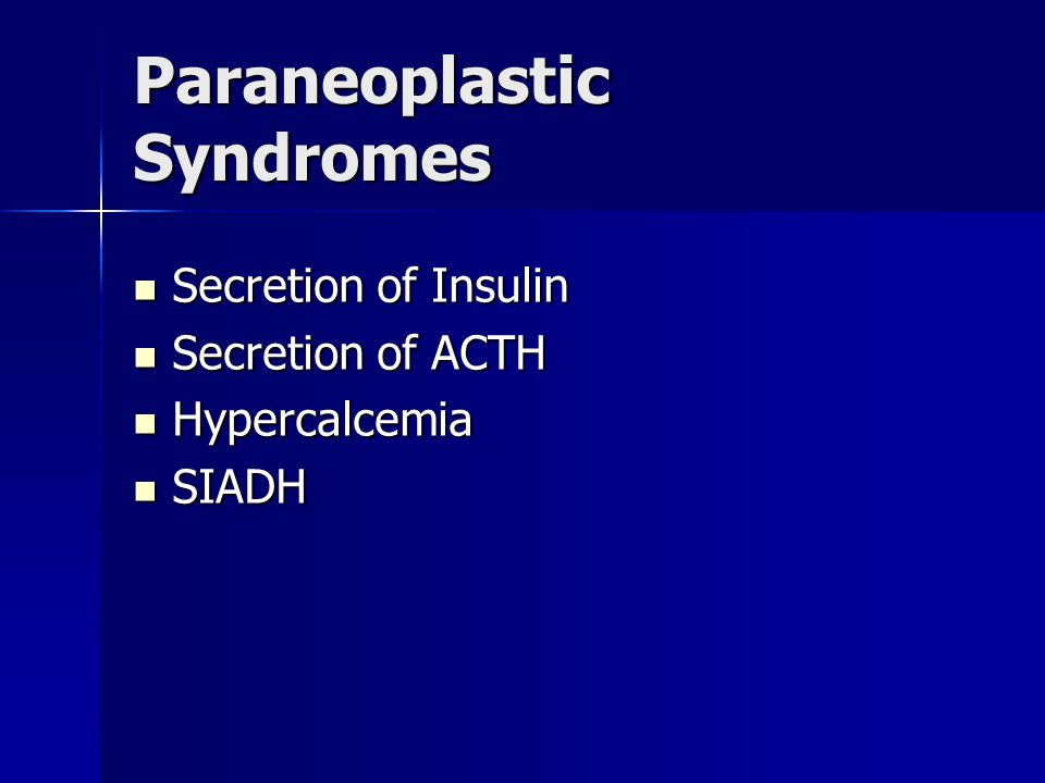 Paraneoplastic Syndromes Secretion of Insulin Secretion of Insulin Secretion of ACTH Secretion of ACTH Hypercalcemia Hypercalcemia SIADH SIADH