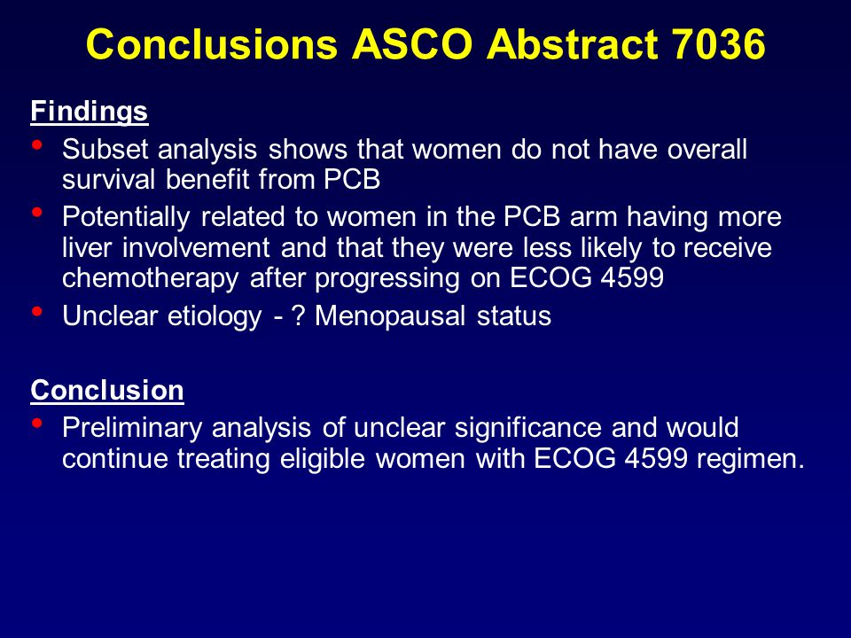 Conclusions ASCO Abstract 7036 Findings Subset analysis shows that women do not have overall survival benefit from PCB Potentially related to women in the PCB arm having more liver involvement and that they were less likely to receive chemotherapy after progressing on ECOG 4599 Unclear etiology - .
