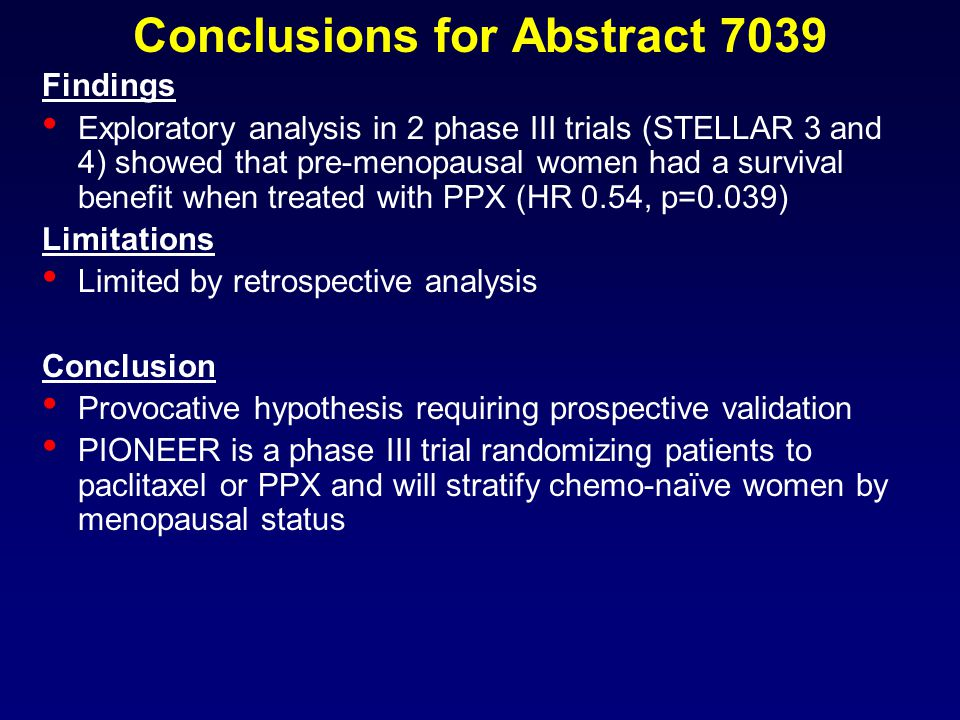 Conclusions for Abstract 7039 Findings Exploratory analysis in 2 phase III trials (STELLAR 3 and 4) showed that pre-menopausal women had a survival benefit when treated with PPX (HR 0.54, p=0.039) Limitations Limited by retrospective analysis Conclusion Provocative hypothesis requiring prospective validation PIONEER is a phase III trial randomizing patients to paclitaxel or PPX and will stratify chemo-naïve women by menopausal status