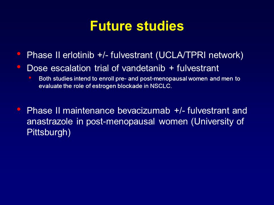 Future studies Phase II erlotinib +/- fulvestrant (UCLA/TPRI network) Dose escalation trial of vandetanib + fulvestrant Both studies intend to enroll pre- and post-menopausal women and men to evaluate the role of estrogen blockade in NSCLC.
