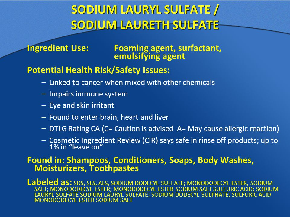 SODIUM LAURYL SULFATE / SODIUM LAURETH SULFATE Ingredient Use: Foaming agent, surfactant, emulsifying agent Potential Health Risk/Safety Issues: –Linked to cancer when mixed with other chemicals –Impairs immune system –Eye and skin irritant –Found to enter brain, heart and liver –DTLG Rating CA (C= Caution is advised A= May cause allergic reaction) –Cosmetic Ingredient Review (CIR) says safe in rinse off products; up to 1% in leave on Found in: Shampoos, Conditioners, Soaps, Body Washes, Moisturizers, Toothpastes Labeled as: SDS, SLS, ALS, SODIUM DODECYL SULFATE; MONODODECYL ESTER, SODIUM SALT; MONODODECYL ESTER; MONODODECYL ESTER SODIUM SALT SULFURIC ACID; SODIUM LAURYL SULFATE SODIUM LAURYL SULFATE; SODIUM DODECYL SULPHATE; SULFURIC ACID MONODODECYL ESTER SODIUM SALT