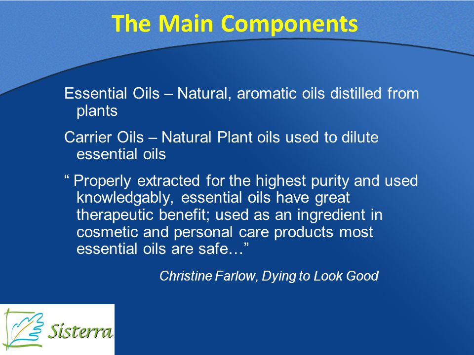 Essential Oils – Natural, aromatic oils distilled from plants Carrier Oils – Natural Plant oils used to dilute essential oils Properly extracted for the highest purity and used knowledgably, essential oils have great therapeutic benefit; used as an ingredient in cosmetic and personal care products most essential oils are safe… Christine Farlow, Dying to Look Good The Main Components