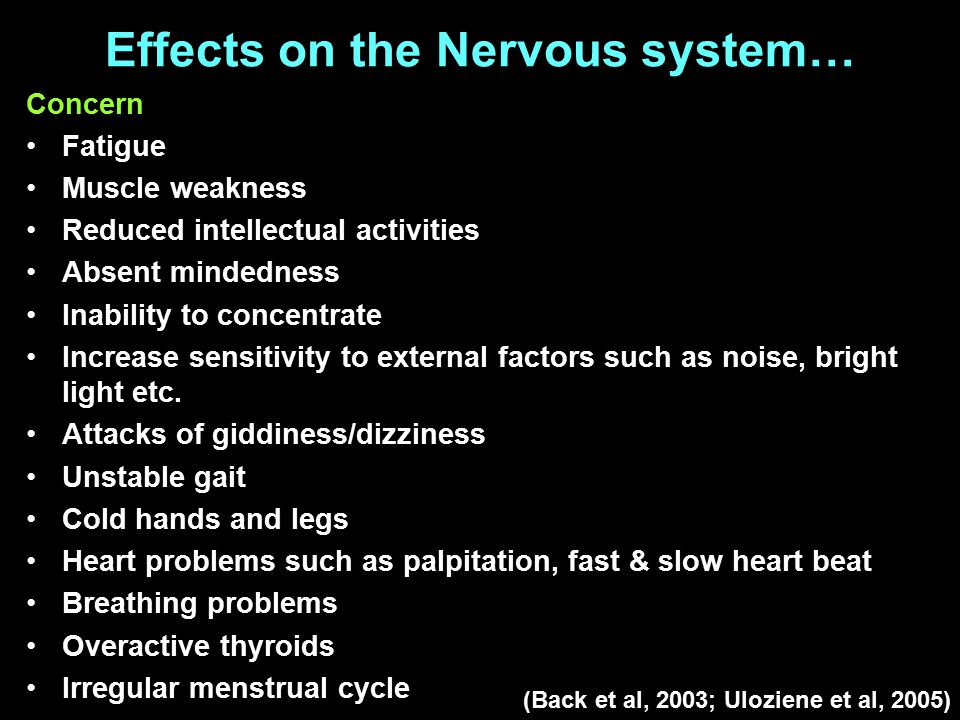 Effects on the Nervous system… Concern Fatigue Muscle weakness Reduced intellectual activities Absent mindedness Inability to concentrate Increase sensitivity to external factors such as noise, bright light etc.