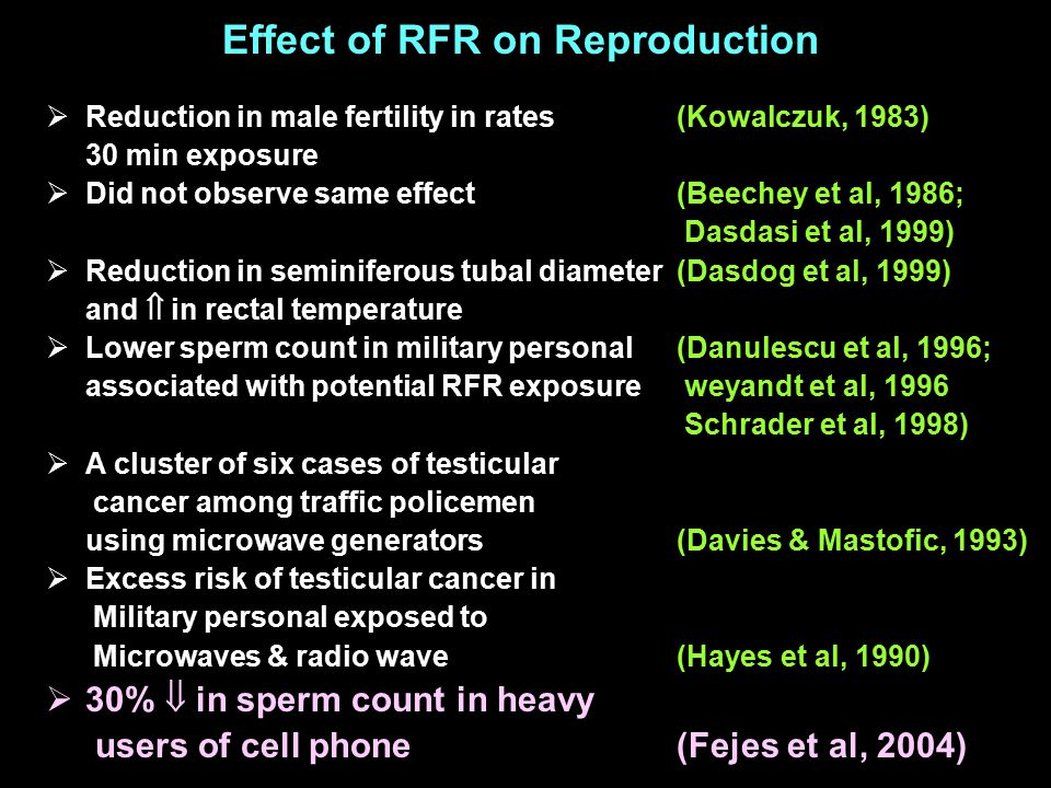  Reduction in male fertility in rates (Kowalczuk, 1983) 30 min exposure  Did not observe same effect (Beechey et al, 1986; Dasdasi et al, 1999)  Reduction in seminiferous tubal diameter(Dasdog et al, 1999) and  in rectal temperature  Lower sperm count in military personal (Danulescu et al, 1996; associated with potential RFR exposure weyandt et al, 1996 Schrader et al, 1998)  A cluster of six cases of testicular cancer among traffic policemen using microwave generators(Davies & Mastofic, 1993)  Excess risk of testicular cancer in Military personal exposed to Microwaves & radio wave (Hayes et al, 1990)  30%  in sperm count in heavy users of cell phone (Fejes et al, 2004) Effect of RFR on Reproduction
