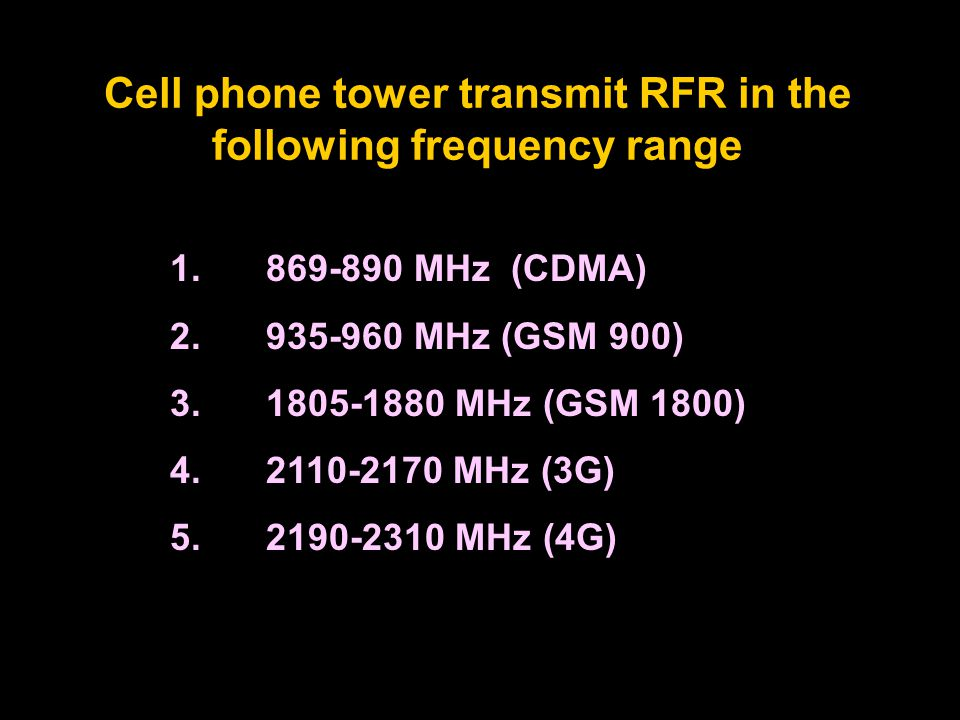 1.869-890 MHz (CDMA) 2.935-960 MHz (GSM 900) 3.1805-1880 MHz (GSM 1800) 4.2110-2170 MHz (3G) 5.2190-2310 MHz (4G) Cell phone tower transmit RFR in the following frequency range