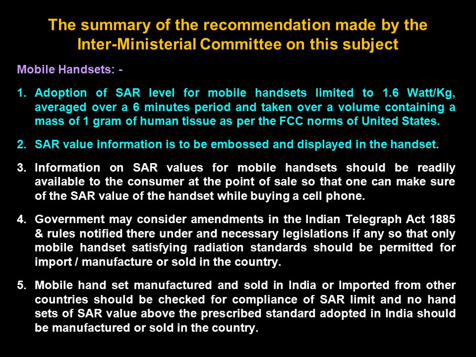 The summary of the recommendation made by the Inter-Ministerial Committee on this subject Mobile Handsets: - 1.Adoption of SAR level for mobile handsets limited to 1.6 Watt/Kg, averaged over a 6 minutes period and taken over a volume containing a mass of 1 gram of human tissue as per the FCC norms of United States.
