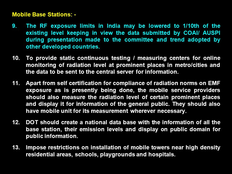 Mobile Base Stations: - 9.The RF exposure limits in India may be lowered to 1/10th of the existing level keeping in view the data submitted by COAI/ AUSPI during presentation made to the committee and trend adopted by other developed countries.