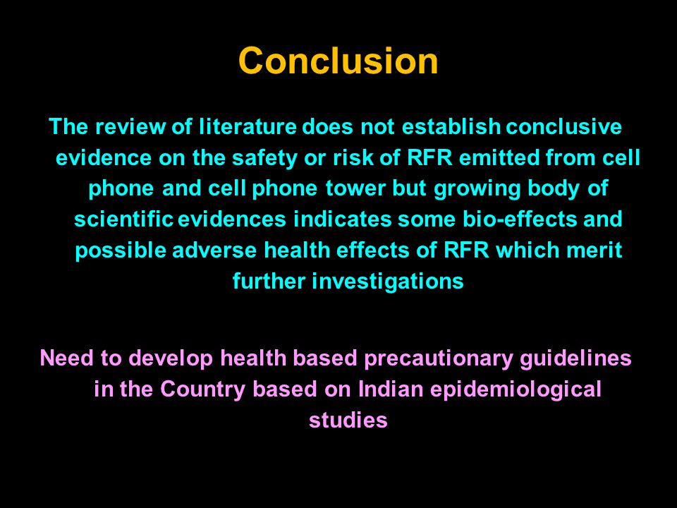 Conclusion The review of literature does not establish conclusive evidence on the safety or risk of RFR emitted from cell phone and cell phone tower but growing body of scientific evidences indicates some bio-effects and possible adverse health effects of RFR which merit further investigations Need to develop health based precautionary guidelines in the Country based on Indian epidemiological studies