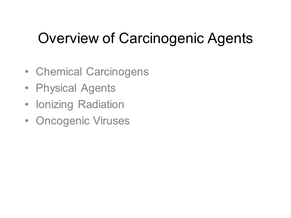Overview of Carcinogenic Agents Chemical Carcinogens Physical Agents Ionizing Radiation Oncogenic Viruses