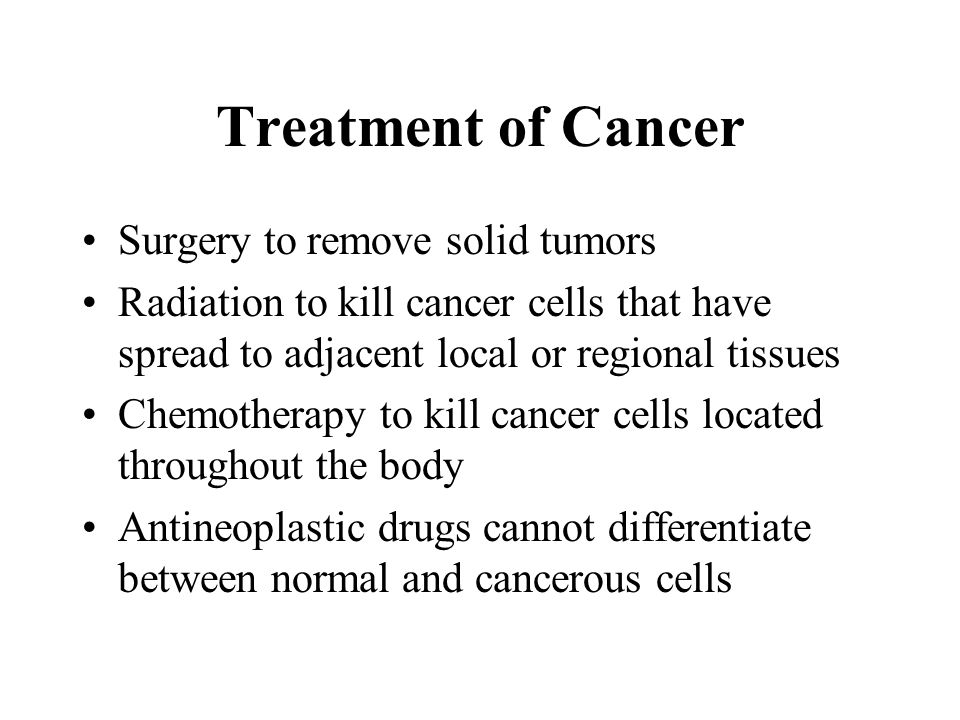 Treatment of Cancer Surgery to remove solid tumors Radiation to kill cancer cells that have spread to adjacent local or regional tissues Chemotherapy to kill cancer cells located throughout the body Antineoplastic drugs cannot differentiate between normal and cancerous cells