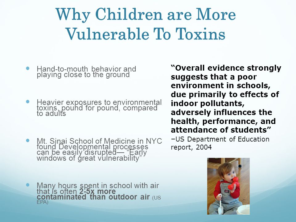 Why Children are More Vulnerable To Toxins Hand-to-mouth behavior and playing close to the ground Heavier exposures to environmental toxins, pound for pound, compared to adults Mt.