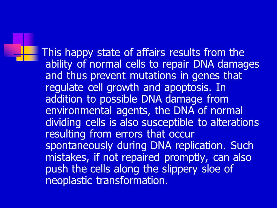 This happy state of affairs results from the ability of normal cells to repair DNA damages and thus prevent mutations in genes that regulate cell grow