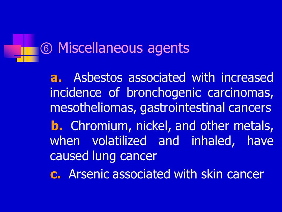 ⑥ Miscellaneous agents a. Asbestos associated with increased incidence of bronchogenic carcinomas, mesotheliomas, gastrointestinal cancers b. Chromium