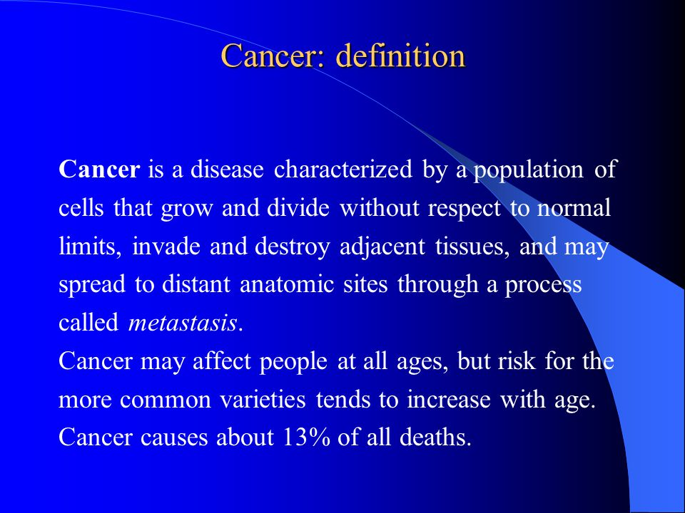 Cancer: definition Cancer is a disease characterized by a population of cells that grow and divide without respect to normal limits, invade and destroy adjacent tissues, and may spread to distant anatomic sites through a process called metastasis.