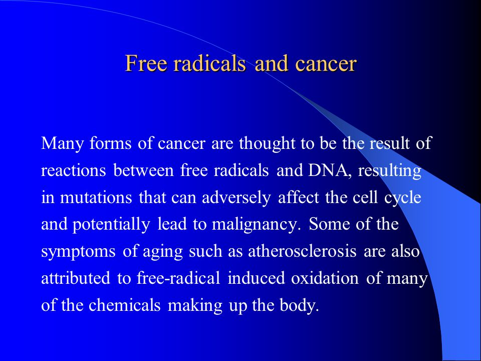 Free radicals and cancer Many forms of cancer are thought to be the result of reactions between free radicals and DNA, resulting in mutations that can adversely affect the cell cycle and potentially lead to malignancy.