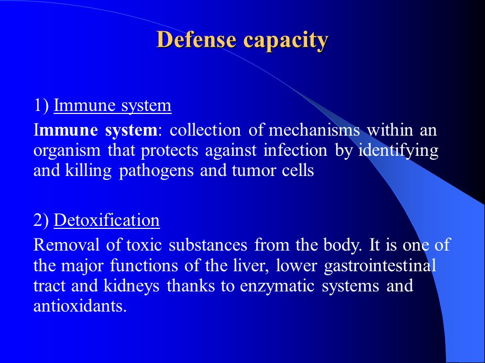 Defense capacity 1) Immune system Immune system: collection of mechanisms within an organism that protects against infection by identifying and killing pathogens and tumor cells 2) Detoxification Removal of toxic substances from the body.