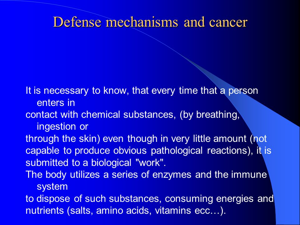 Defense mechanisms and cancer It is necessary to know, that every time that a person enters in contact with chemical substances, (by breathing, ingestion or through the skin) even though in very little amount (not capable to produce obvious pathological reactions), it is submitted to a biological work .